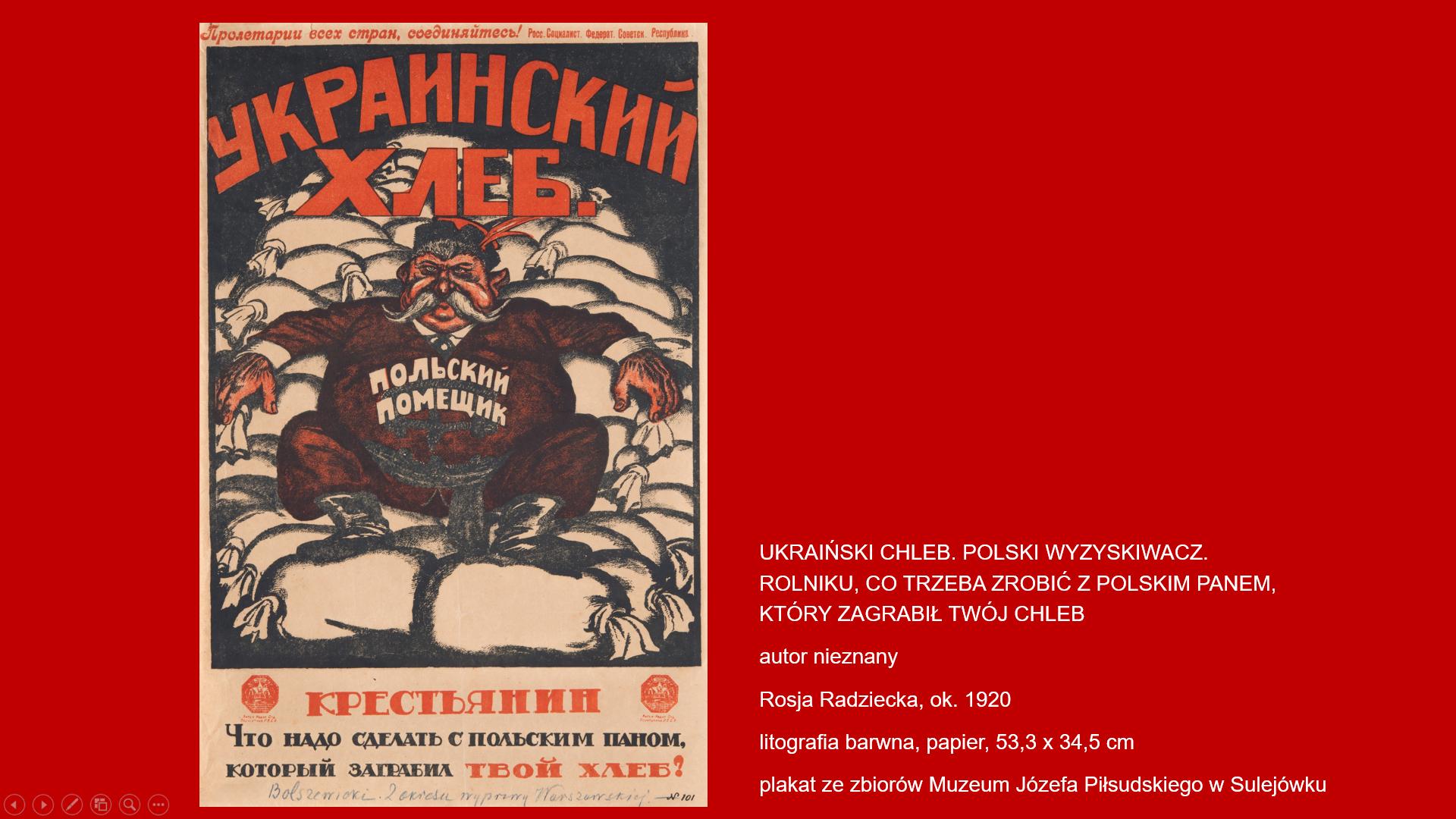 Na czerwonym tle plakat z przedstawieniem otyłego wąsatego mężczyzny siedzącego na wypełnionych workach. Nad głową mężczyzny napis cyrylicą: UKRAIŃSKI CHLEB. Na ubraniu mężczyzny napis cyrylicą: POLSKI WYZYSKIWACZ. Pod polem obrazowym napis cyrylicą: ROLNIKU, CO TRZEBA ZROBIĆ Z POLSKIM PANEM, KTÓRY ZAGRABIŁ TWÓJ CHLEB.